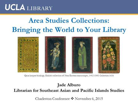 Area Studies Collections: Bringing the World to Your Library Jade Alburo Librarian for Southeast Asian and Pacific Islands Studies Charleston Conference.