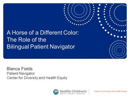 Center for Diversity and Health Equity Blanca Fields Patient Navigator Center for Diversity and Health Equity A Horse of a Different Color: The Role of.