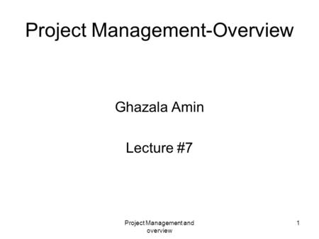 Project Management and overview 1 Project Management-Overview Ghazala Amin Lecture #7.