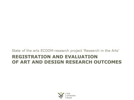 REGISTRATION AND EVALUATION OF ART AND DESIGN RESEARCH OUTCOMES State of the arts ECOOM-research project 'Research in the Arts'