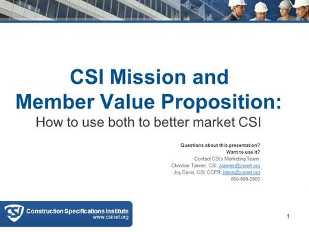 CSI Mission and Member Value Proposition: How to use both to better market CSI Questions about this presentation? Want to use it? Contact CSI's Marketing.