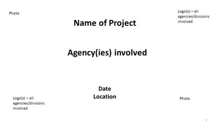 1 Name of Project Logo(s) – all agencies/divisions involved Photo Logo(s) – all agencies/divisions involved Agency(ies) involved Date Location.