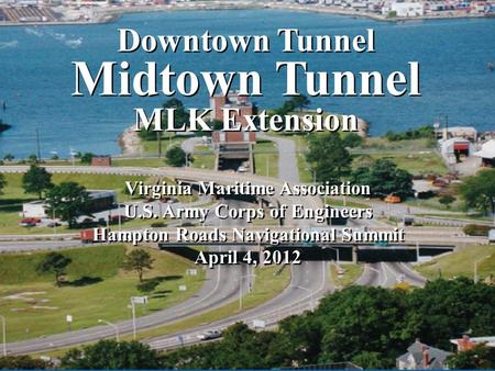 Downtown Tunnel Midtown Tunnel MLK Extension Downtown Tunnel Midtown Tunnel MLK Extension Virginia Maritime Association U.S. Army Corps of Engineers Hampton.