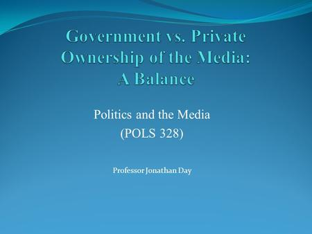 Politics and the Media (POLS 328) Professor Jonathan Day.