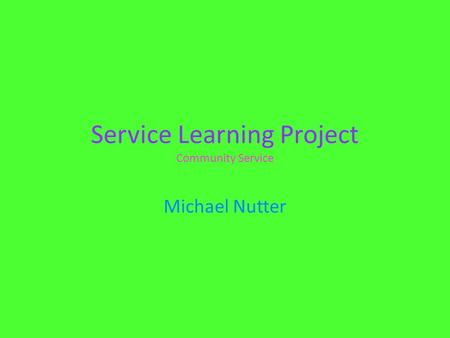 Service Learning Project Community Service Michael Nutter.
