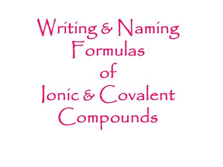 Writing & Naming Formulas of Ionic & Covalent Compounds.