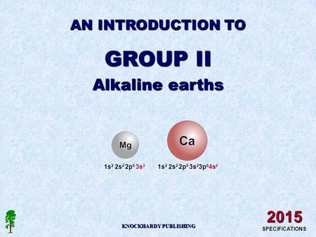 AN INTRODUCTION TO GROUP II Alkaline earths KNOCKHARDY PUBLISHING 2015 SPECIFICATIONS 1s 2 2s 2 2p 6 3s 2 1s 2 2s 2 2p 6 3s 2 3p 6 4s 2.