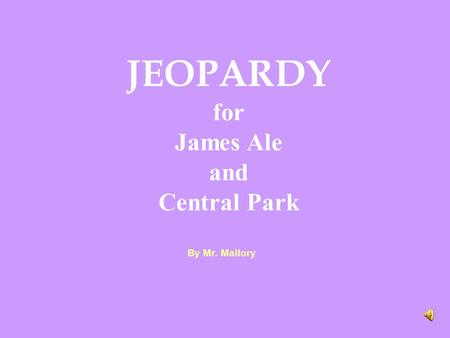 By Mr. Mallory JEOPARDY for James Ale and Central Park.
