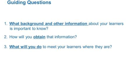 Guiding Questions 1. What background and other information about your learners is important to know? 2. How will you obtain that information? 3. What will.
