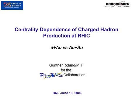Centrality Dependence of Charged Hadron Production at RHIC d+Au vs Au+Au Gunther Roland/MIT for the PHOBOS Collaboration BNL June 18, 2003.