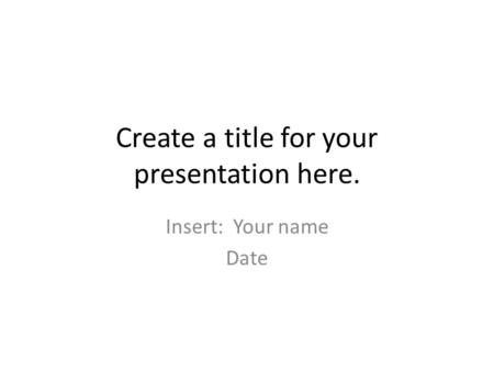 Create a title for your presentation here. Insert: Your name Date.