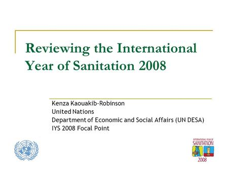Reviewing the International Year of Sanitation 2008 Kenza Kaouakib-Robinson United Nations Department of Economic and Social Affairs (UN DESA) IYS 2008.