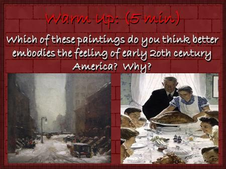 Warm Up: (5 min) Which of these paintings do you think better embodies the feeling of early 2oth century America? Why?