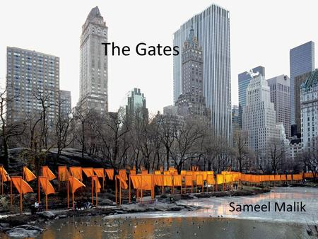 The Gates Sameel Malik. Identification Title: The Gates Date Created: February 2005 Artist: Bulgarian artist Christo Yavacheff and French artist Jeanne-Claude.