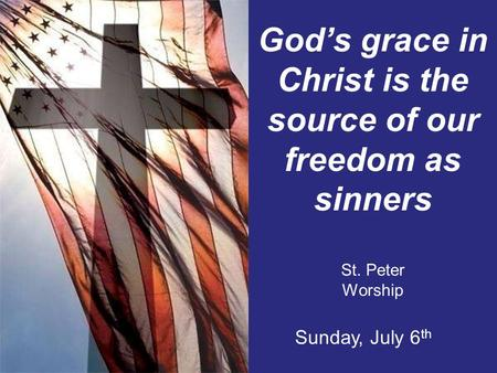 God's grace in Christ is the source of our freedom as sinners St. Peter Worship Sunday, July 6 th.