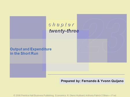 C h a p t e r twenty-three © 2006 Prentice Hall Business Publishing Economics R. Glenn Hubbard, Anthony Patrick O'Brien—1 st ed. Prepared by: Fernando.