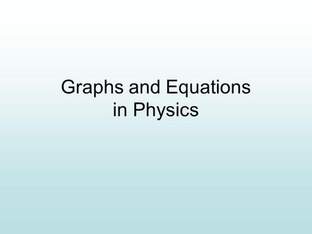 Graphs and Equations in Physics. Label each axis with 1) Quantity Position Time (m) (s) Mass Volume (kg) (mL) 0 7 25 016 100 750 50 2) Units3) Scale.