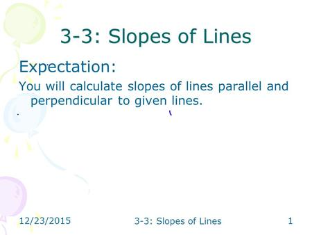 12/23/2015 3-3: Slopes of Lines 1 Expectation: You will calculate slopes of lines parallel and perpendicular to given lines.