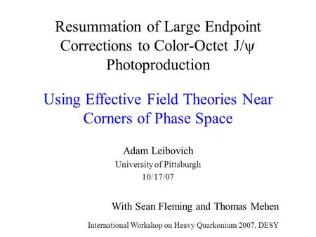 Resummation of Large Endpoint Corrections to Color-Octet J/  Photoproduction Adam Leibovich University of Pittsburgh 10/17/07 With Sean Fleming and Thomas.