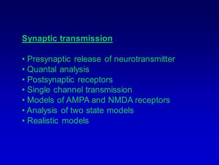 Synaptic transmission Presynaptic release of neurotransmitter Quantal analysis Postsynaptic receptors Single channel transmission Models of AMPA and NMDA.