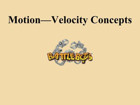 Motion—Velocity Concepts. Gain comprehension in basics of motion and velocity of your BattleBot Calculate measurements dealing with their BattleBot's.