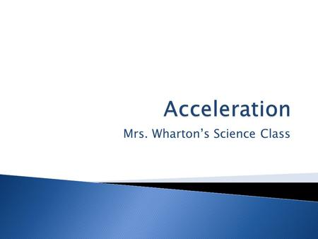 Mrs. Wharton's Science Class.  Is the rate at which velocity changes  Acceleration involves a change in either speed or direction  In science acceleration.