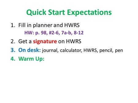 Quick Start Expectations 1.Fill in planner and HWRS HW: p. 98, #2-6, 7a-b, 8-12 2.Get a signature on HWRS 3.On desk: journal, calculator, HWRS, pencil,