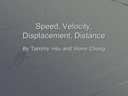 Speed, Velocity, Displacement, Distance By Tammy Hsu and Viona Chung.