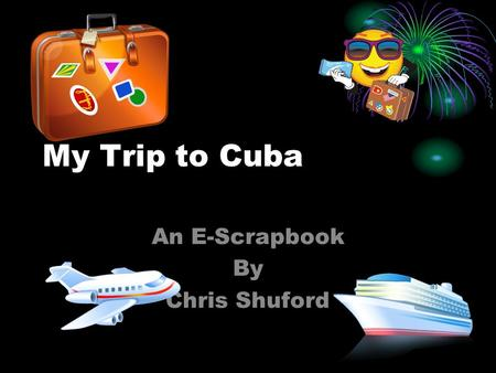 My Trip to Cuba An E-Scrapbook By Chris Shuford Things I had to take with me on my trip… The things I had to take with me to Cuba is Clothes, Foods,