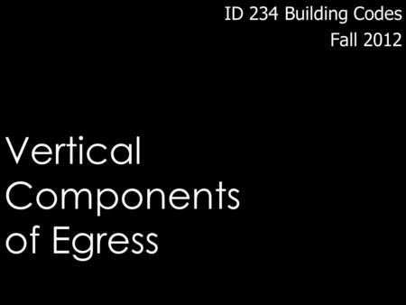 ID 234 Building Codes Fall 2012 Vertical Components of Egress.