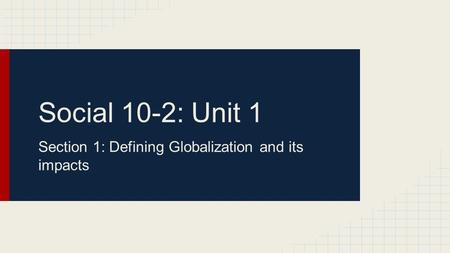 Social 10-2: Unit 1 Section 1: Defining Globalization and its impacts.
