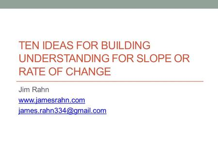 TEN IDEAS FOR BUILDING UNDERSTANDING FOR SLOPE OR RATE OF CHANGE Jim Rahn