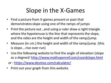 Slope in the X-Games Find a picture from X-games present or past that demonstrates slope using one of the ramps of jumps Print the picture out…and using.