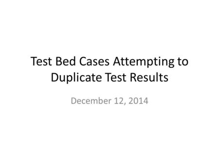 Test Bed Cases Attempting to Duplicate Test Results December 12, 2014.