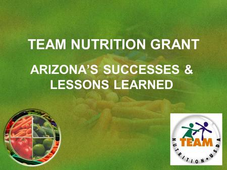 TEAM NUTRITION GRANT ARIZONA'S SUCCESSES & LESSONS LEARNED.