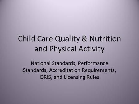Child Care Quality & Nutrition and Physical Activity National Standards, Performance Standards, Accreditation Requirements, QRIS, and Licensing Rules.