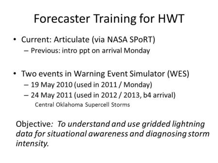 Forecaster Training for HWT Current: Articulate (via NASA SPoRT) – Previous: intro ppt on arrival Monday Two events in Warning Event Simulator (WES) –
