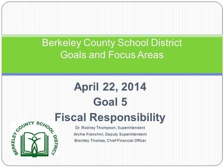 April 22, 2014 Goal 5 Fiscal Responsibility Dr. Rodney Thompson, Superintendent Archie Franchini, Deputy Superintendent Brantley Thomas, Chief Financial.