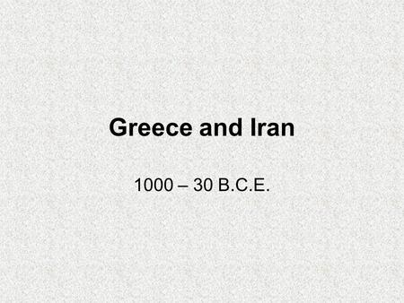 Greece and Iran 1000 – 30 B.C.E.. Ancient Iran 1000 – 30 B.C.E.