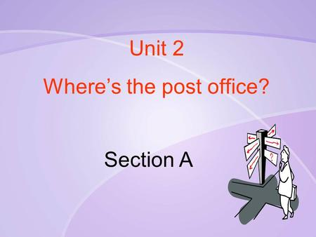 Unit 2 Where's the post office? Section A. Some public places.