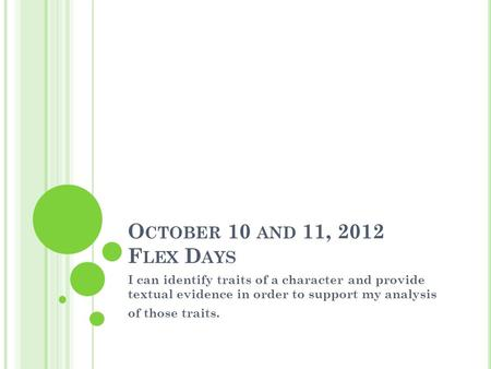 O CTOBER 10 AND 11, 2012 F LEX D AYS I can identify traits of a character and provide textual evidence in order to support my analysis of those traits.