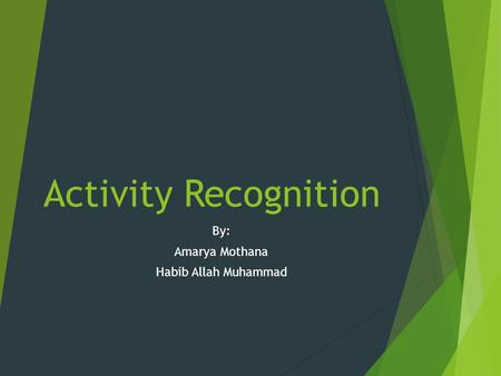 Activity Recognition By: Amarya Mothana Habib Allah Muhammad.