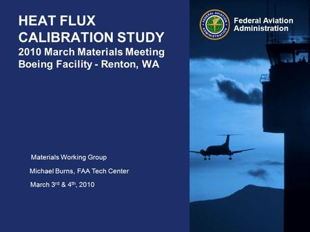 Federal Aviation Administration HEAT FLUX CALIBRATION STUDY 2010 March Materials Meeting Boeing Facility - Renton, WA Materials Working Group Michael Burns,