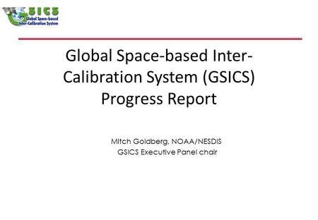 Global Space-based Inter- Calibration System (GSICS) Progress Report Mitch Goldberg, NOAA/NESDIS GSICS Executive Panel chair.