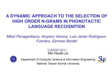 A DYNAMIC APPROACH TO THE SELECTION OF HIGH ORDER N-GRAMS IN PHONOTACTIC LANGUAGE RECOGNITION Mikel Penagarikano, Amparo Varona, Luis Javier Rodriguez-