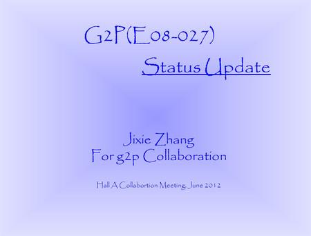 Jixie Zhang For g2p Collaboration Hall A Collabortion Meeting, June 2012 Status Update G2P(E08-027)