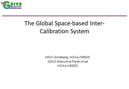 The Global Space-based Inter- Calibration System Mitch Goldberg, NOAA/NESDIS GSICS Executive Panel chair NOAA/NESDIS.