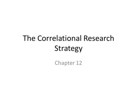 The Correlational Research Strategy Chapter 12. Correlational Research The goal of correlational research is to describe the relationship between variables.