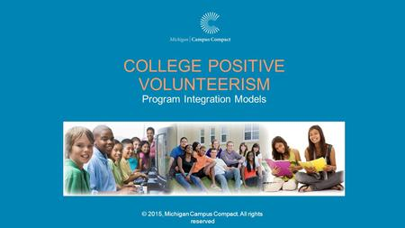 © 2015, Michigan Campus Compact. All rights reserved COLLEGE POSITIVE VOLUNTEERISM Program Integration Models.