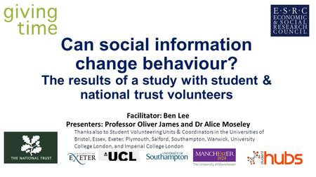 Can social information change behaviour? The results of a study with student & national trust volunteers Facilitator: Ben Lee Presenters: Professor Oliver.